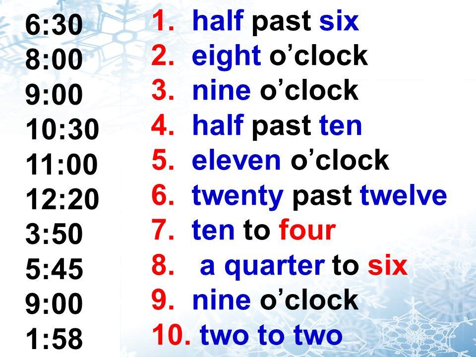 1. half past six 2. eight o'clock. 3. nine o'clock. 4. half past ten. 5. eleven o'clock. 6. twenty past twelve.