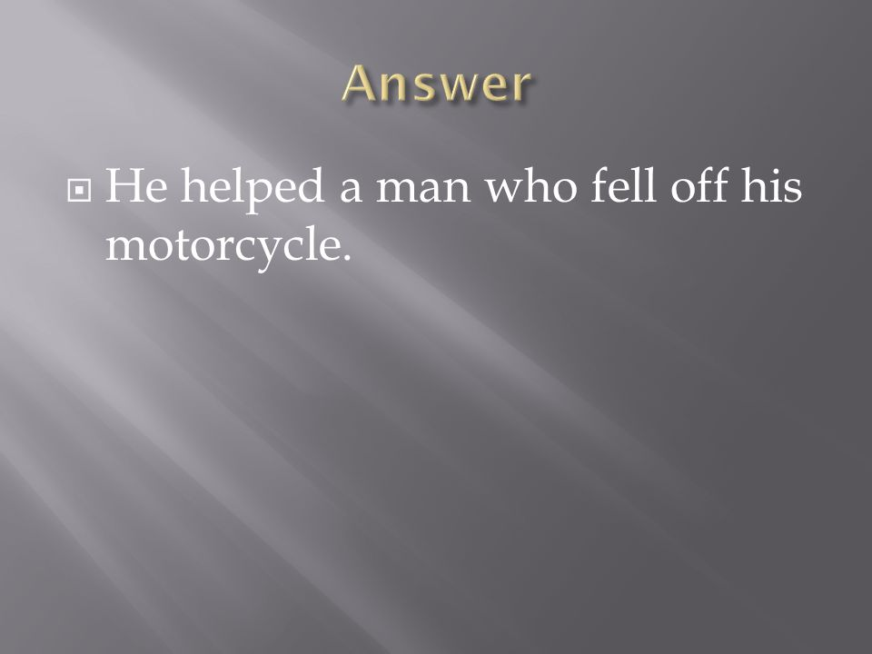 Answer He helped a man who fell off his motorcycle.