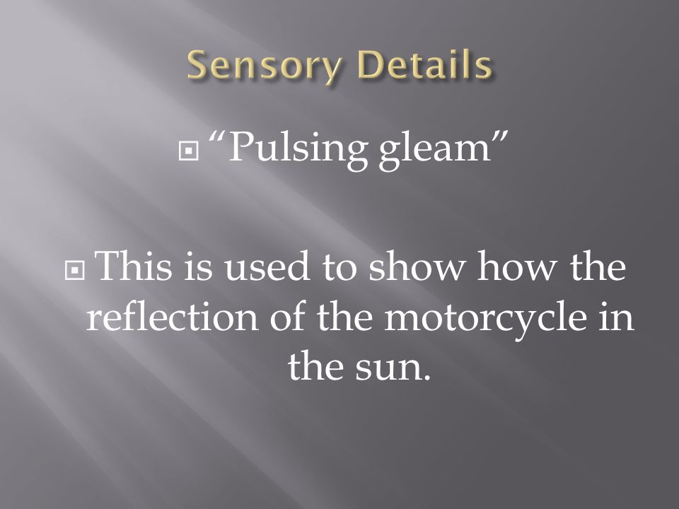 This is used to show how the reflection of the motorcycle in the sun.