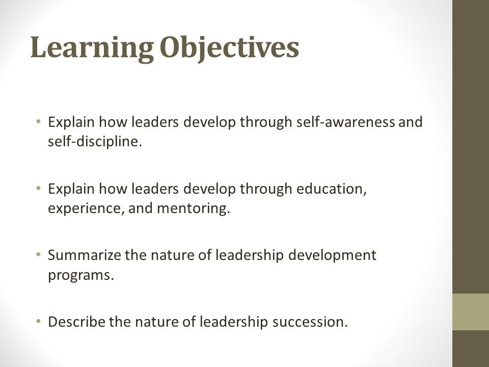 Learning Objectives Explain how leaders develop through self-awareness and self-discipline.