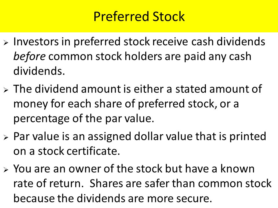 Preferred Stock Investors in preferred stock receive cash dividends before common stock holders are paid any cash dividends.