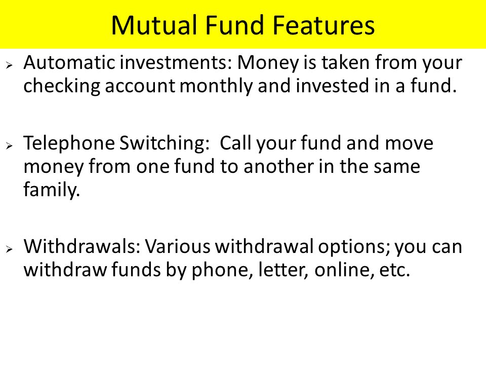 Mutual Fund Features Automatic investments: Money is taken from your checking account monthly and invested in a fund.
