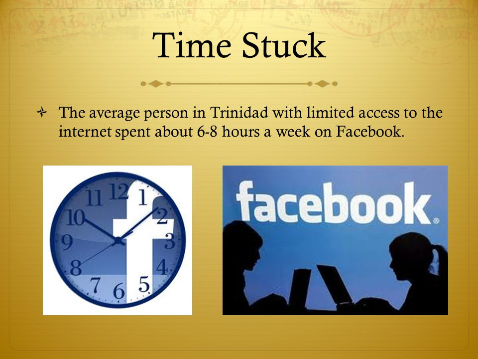 Time Stuck The average person in Trinidad with limited access to the internet spent about 6-8 hours a week on Facebook.