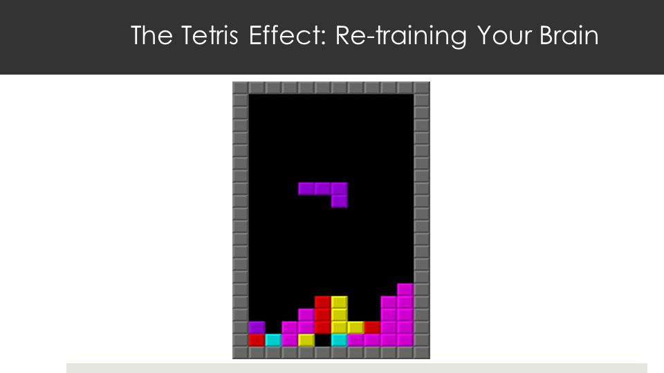 The Tetris Effect: Re-training Your Brain