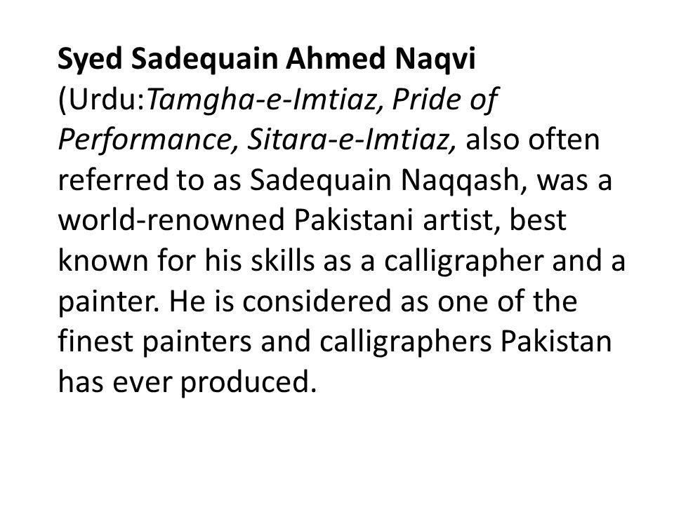 Syed Sadequain Ahmed Naqvi (Urdu:Tamgha-e-Imtiaz, Pride of Performance, Sitara-e-Imtiaz, also often referred to as Sadequain Naqqash, was a world-renowned Pakistani artist, best known for his skills as a calligrapher and a painter.