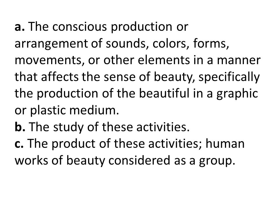 a. The conscious production or arrangement of sounds, colors, forms, movements, or other elements in a manner that affects the sense of beauty, specifically the production of the beautiful in a graphic or plastic medium.
