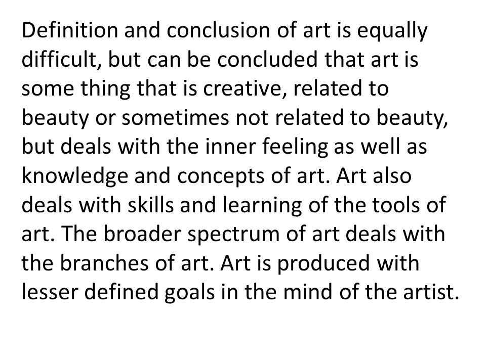 Definition and conclusion of art is equally difficult, but can be concluded that art is some thing that is creative, related to beauty or sometimes not related to beauty, but deals with the inner feeling as well as knowledge and concepts of art.