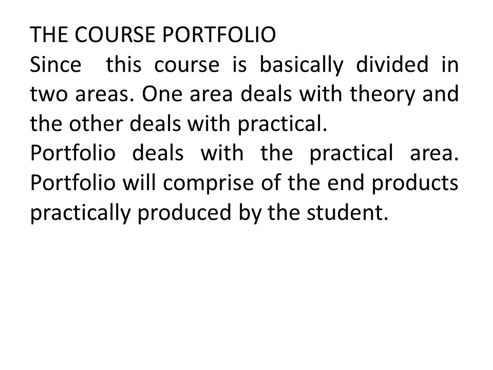 THE COURSE PORTFOLIO Since this course is basically divided in two areas. One area deals with theory and the other deals with practical.
