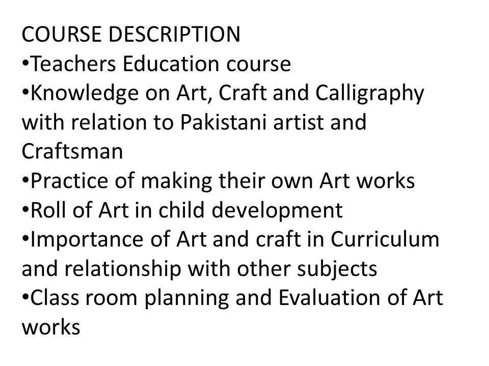 COURSE DESCRIPTION Teachers Education course. Knowledge on Art, Craft and Calligraphy with relation to Pakistani artist and Craftsman.