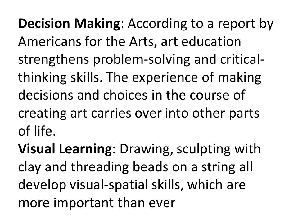 Decision Making: According to a report by Americans for the Arts, art education strengthens problem-solving and critical-thinking skills. The experience of making decisions and choices in the course of creating art carries over into other parts of life.