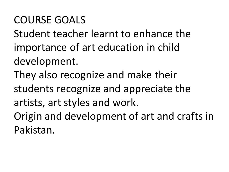 COURSE GOALS Student teacher learnt to enhance the importance of art education in child development.