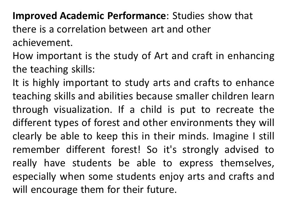 Improved Academic Performance: Studies show that there is a correlation between art and other achievement.