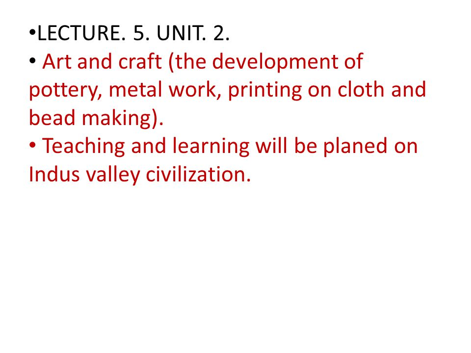 LECTURE. 5. UNIT. 2. Art and craft (the development of pottery, metal work, printing on cloth and bead making).