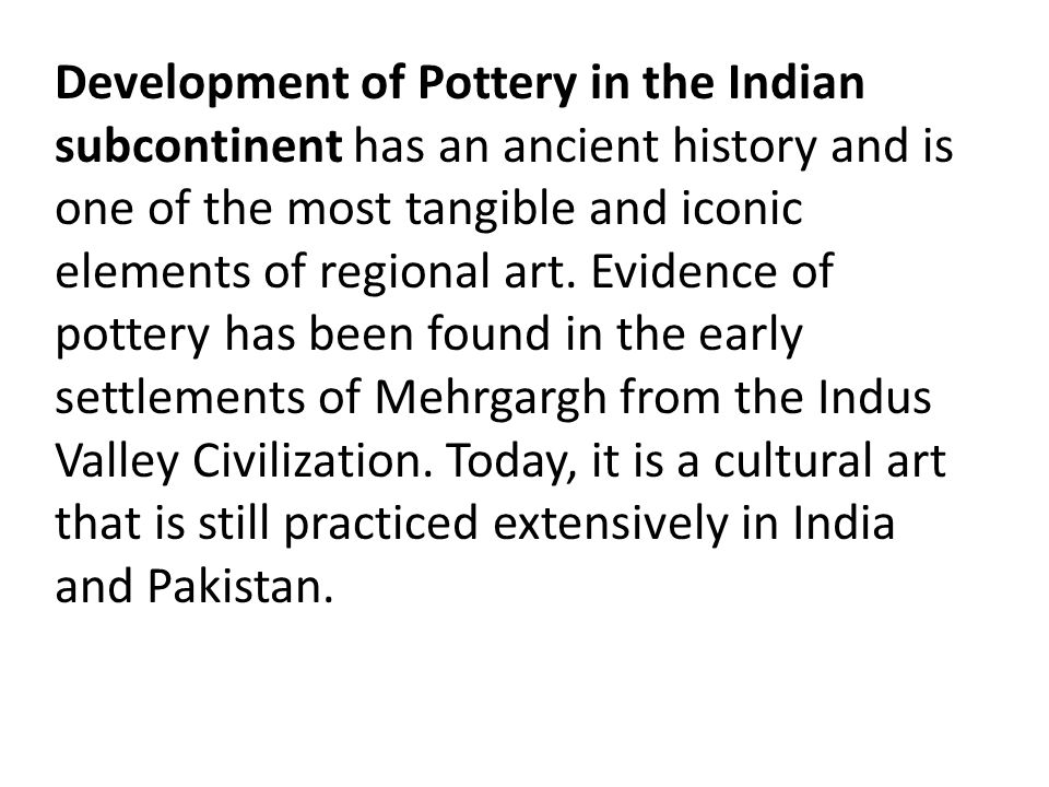 Development of Pottery in the Indian subcontinent has an ancient history and is one of the most tangible and iconic elements of regional art.