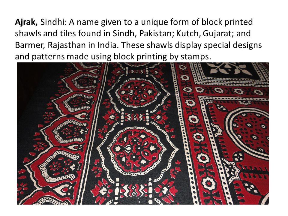 Ajrak, Sindhi: A name given to a unique form of block printed shawls and tiles found in Sindh, Pakistan; Kutch, Gujarat; and Barmer, Rajasthan in India.