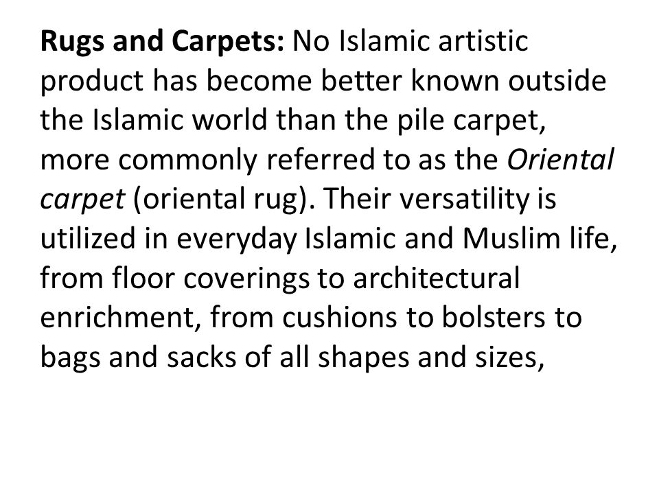Rugs and Carpets: No Islamic artistic product has become better known outside the Islamic world than the pile carpet, more commonly referred to as the Oriental carpet (oriental rug).