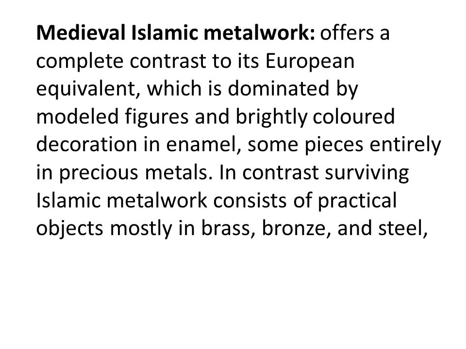 Medieval Islamic metalwork: offers a complete contrast to its European equivalent, which is dominated by modeled figures and brightly coloured decoration in enamel, some pieces entirely in precious metals.