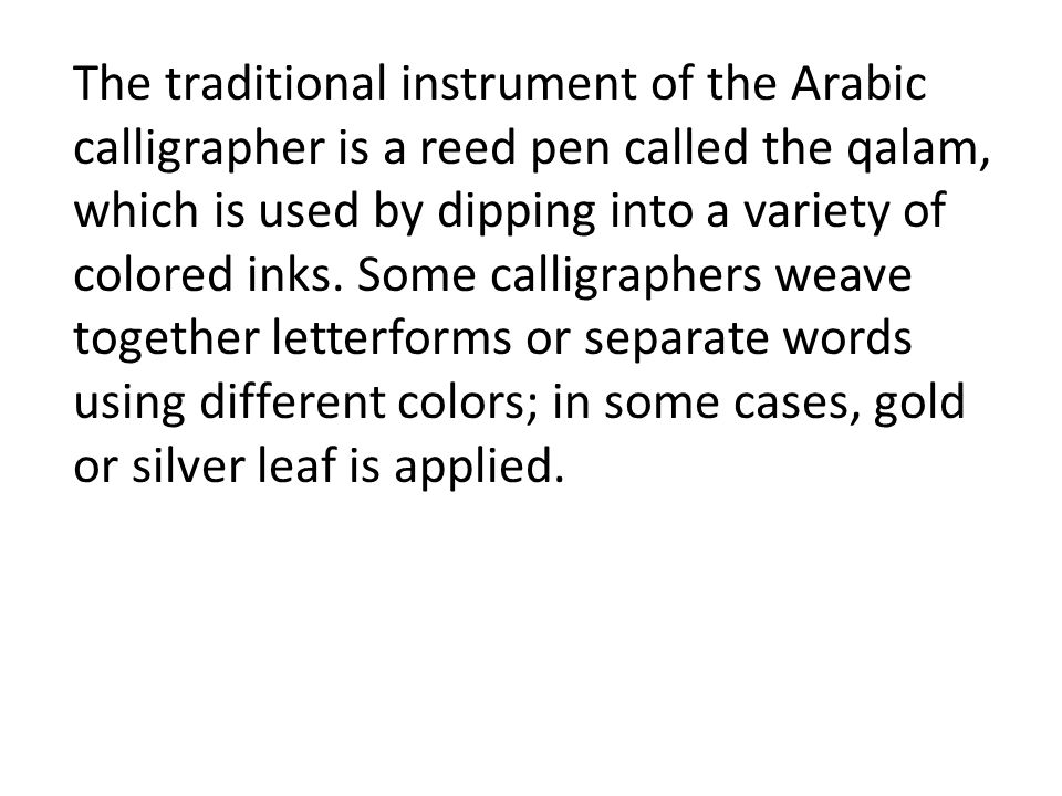 The traditional instrument of the Arabic calligrapher is a reed pen called the qalam, which is used by dipping into a variety of colored inks.