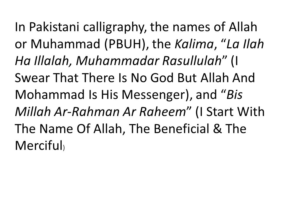 In Pakistani calligraphy, the names of Allah or Muhammad (PBUH), the Kalima, La Ilah Ha Illalah, Muhammadar Rasullulah (I Swear That There Is No God But Allah And Mohammad Is His Messenger), and Bis Millah Ar-Rahman Ar Raheem (I Start With The Name Of Allah, The Beneficial & The Merciful)