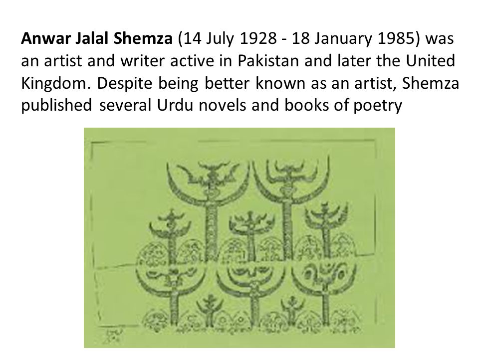 Anwar Jalal Shemza (14 July 1928 - 18 January 1985) was an artist and writer active in Pakistan and later the United Kingdom.