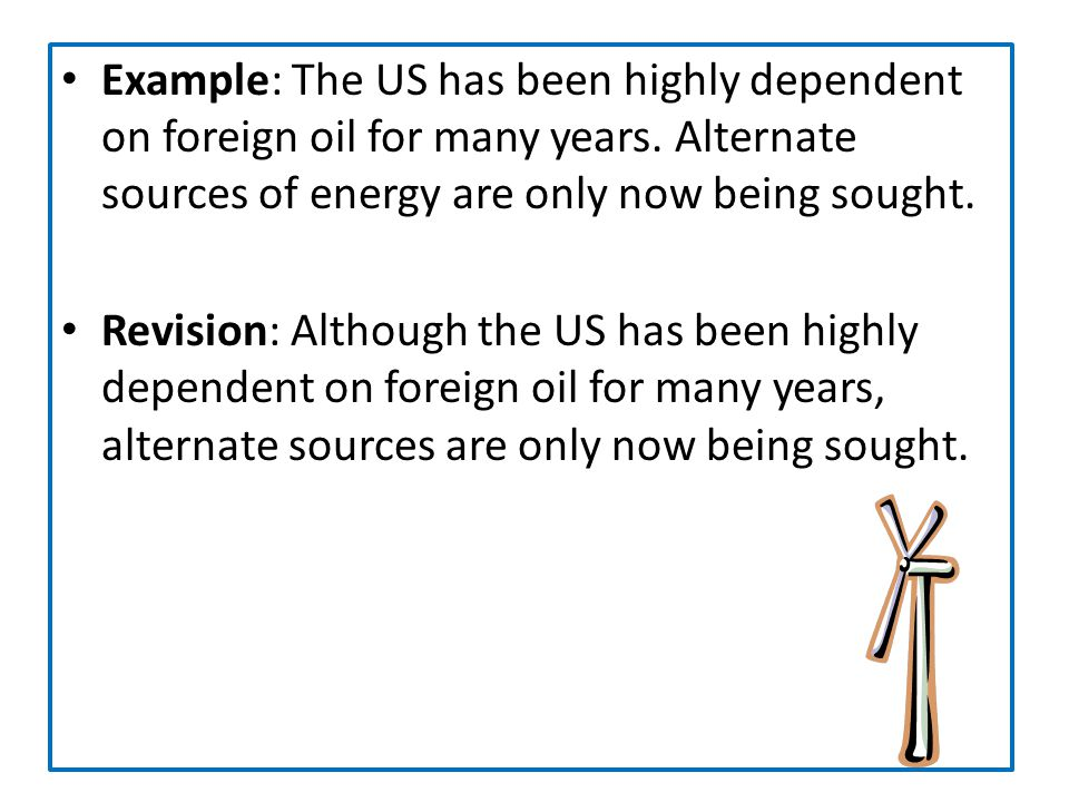 Example: The US has been highly dependent on foreign oil for many years. Alternate sources of energy are only now being sought.