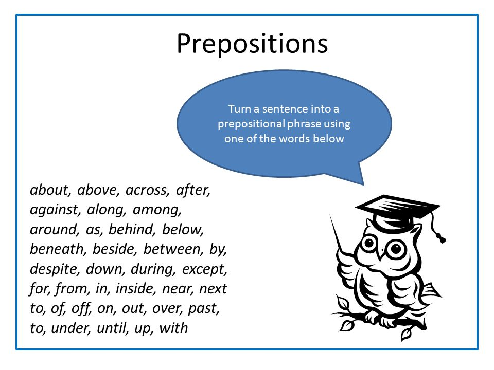 Prepositions Turn a sentence into a prepositional phrase using one of the words below.