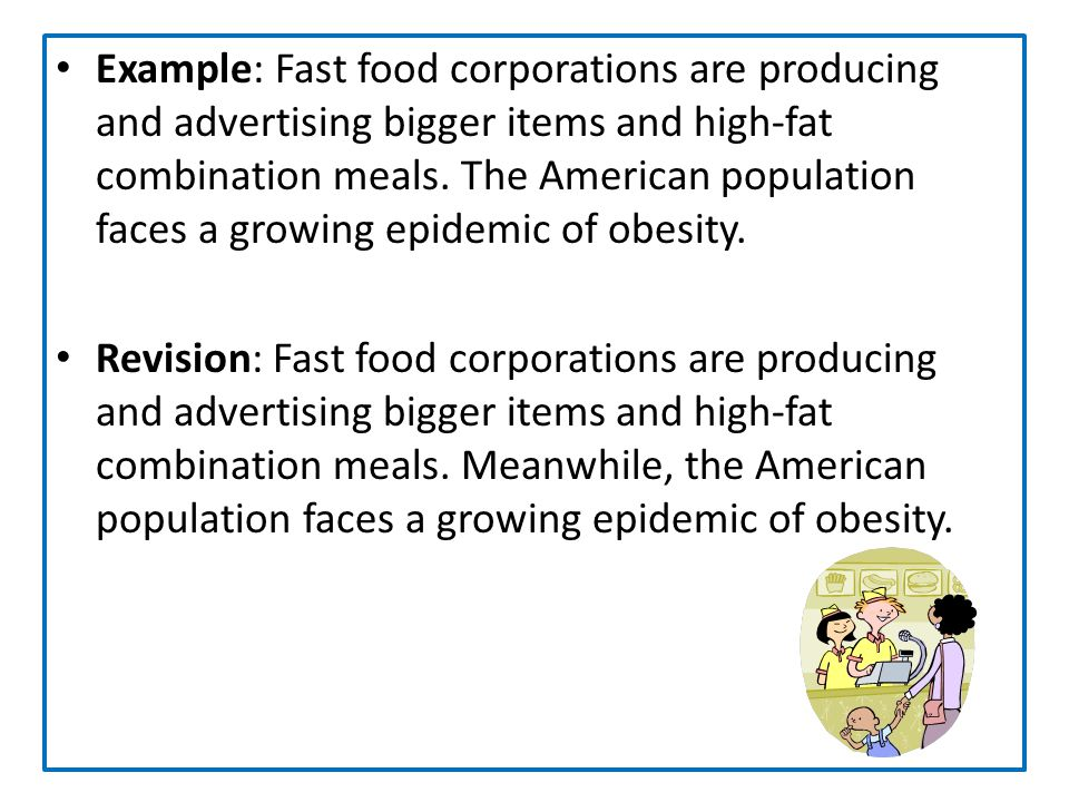 Example: Fast food corporations are producing and advertising bigger items and high-fat combination meals. The American population faces a growing epidemic of obesity.