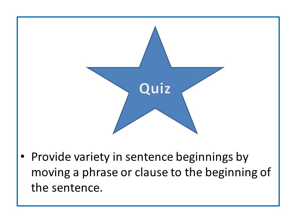 Provide variety in sentence beginnings by moving a phrase or clause to the beginning of the sentence.