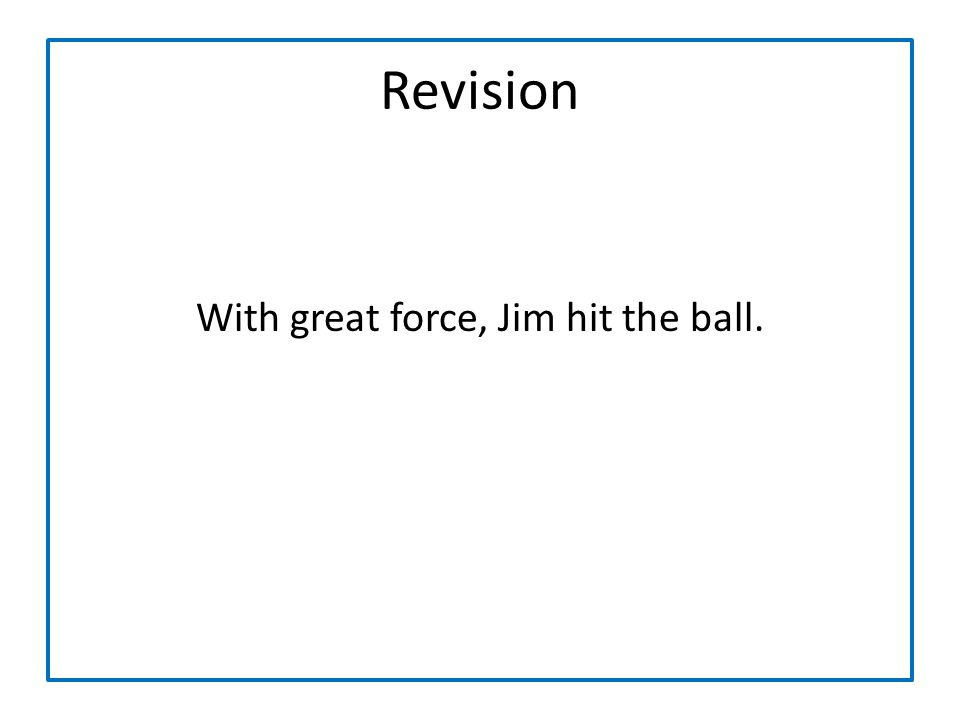 With great force, Jim hit the ball.