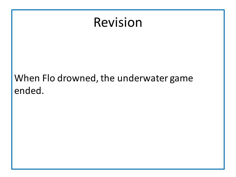 Revision When Flo drowned, the underwater game ended.