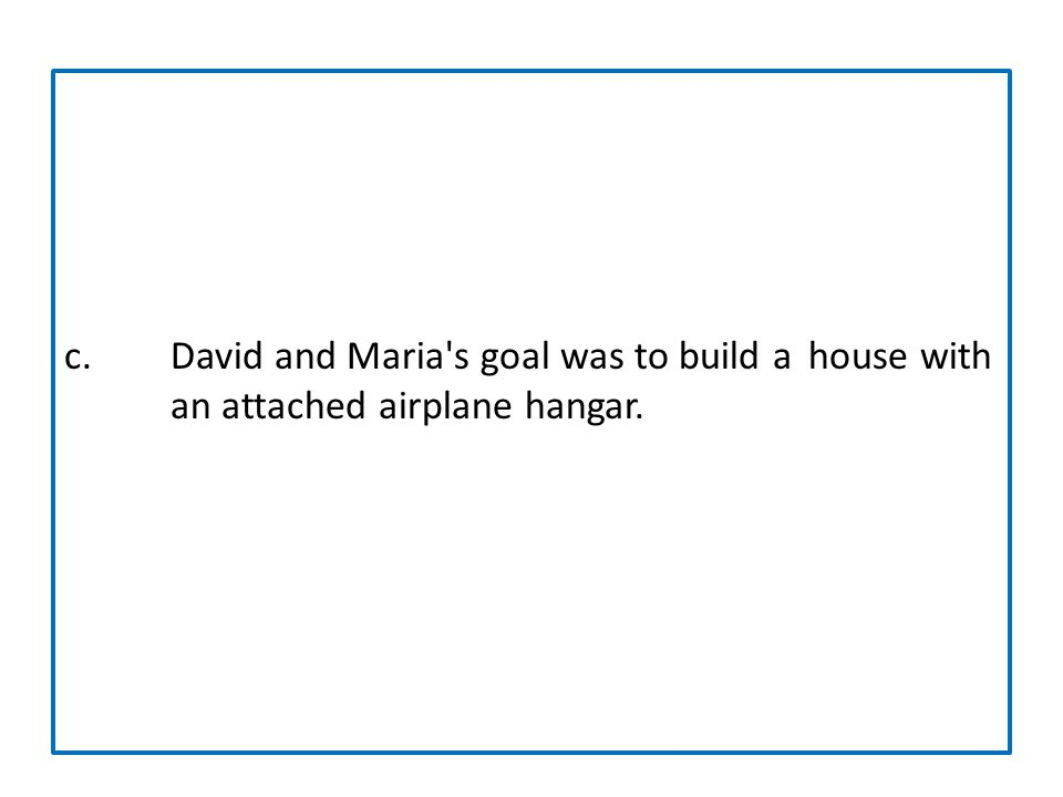 c. David and Maria s goal was to build a. house with