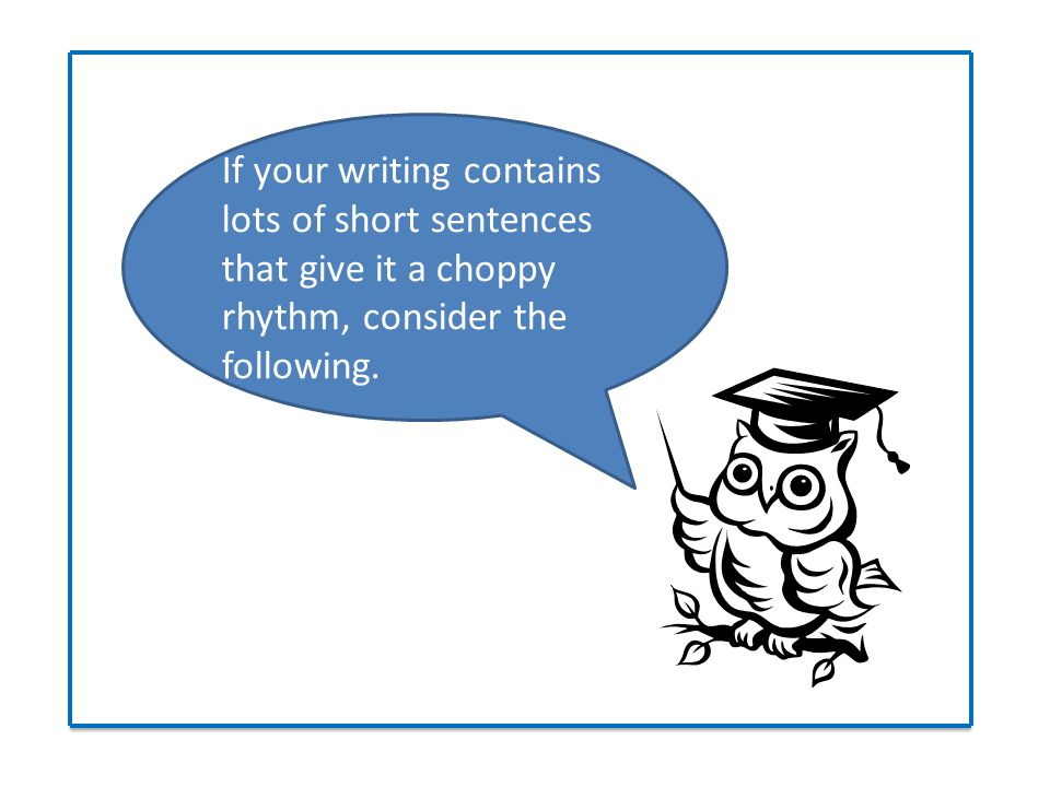 If your writing contains lots of short sentences that give it a choppy rhythm, consider the following.