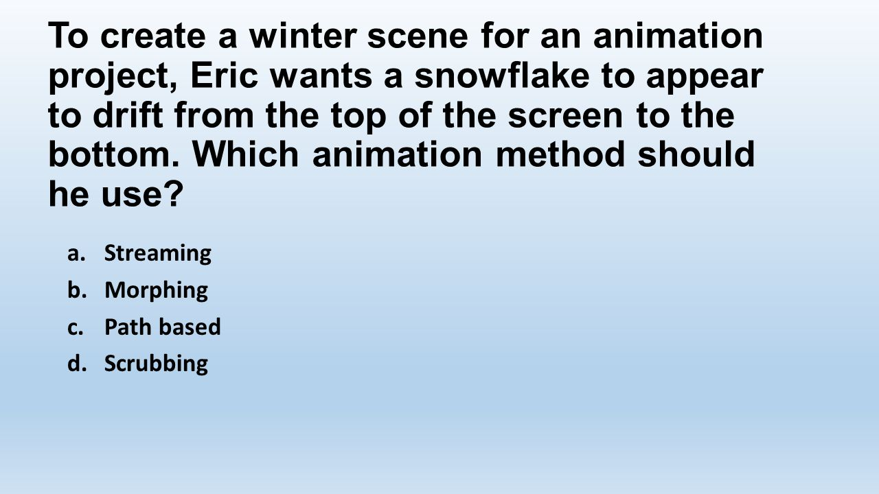 To create a winter scene for an animation project, Eric wants a snowflake to appear to drift from the top of the screen to the bottom. Which animation method should he use