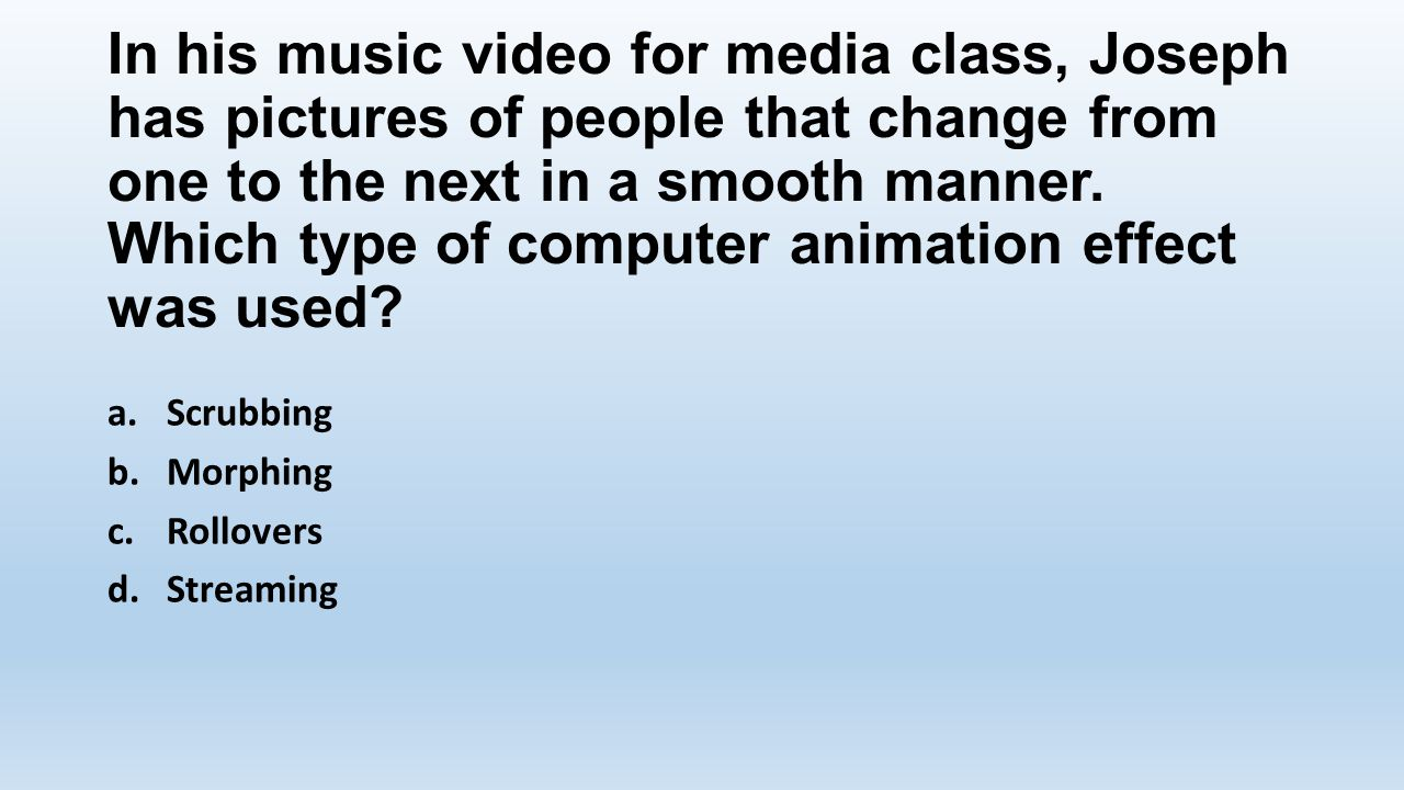 In his music video for media class, Joseph has pictures of people that change from one to the next in a smooth manner. Which type of computer animation effect was used