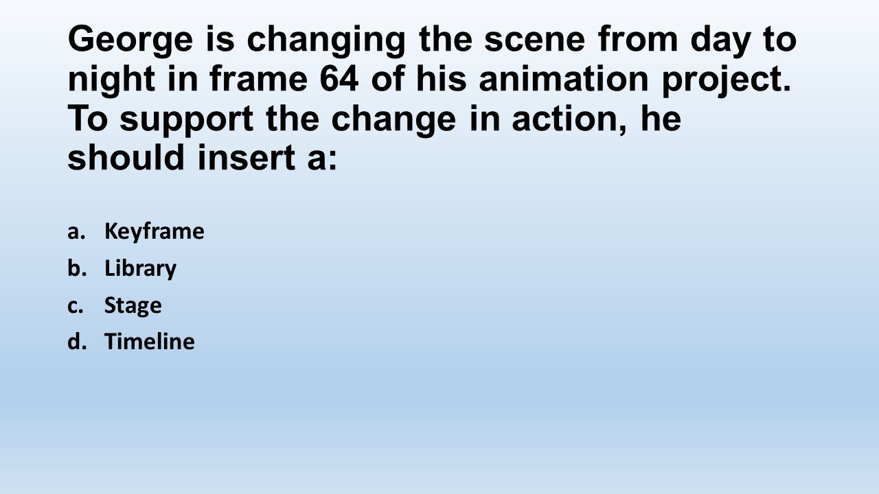 George is changing the scene from day to night in frame 64 of his animation project. To support the change in action, he should insert a: