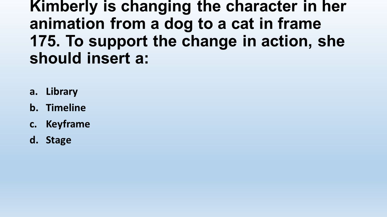 Kimberly is changing the character in her animation from a dog to a cat in frame 175. To support the change in action, she should insert a: