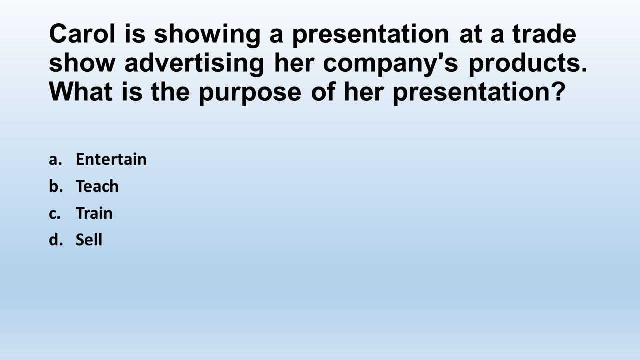 Carol is showing a presentation at a trade show advertising her company s products. What is the purpose of her presentation