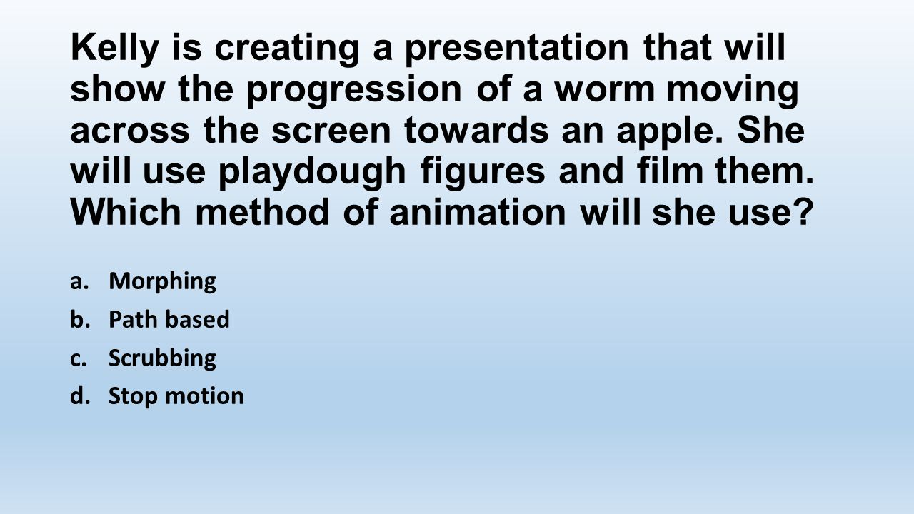 Kelly is creating a presentation that will show the progression of a worm moving across the screen towards an apple. She will use playdough figures and film them. Which method of animation will she use