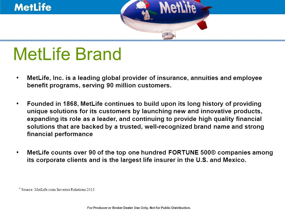 MetLife Brand MetLife, Inc. is a leading global provider of insurance, annuities and employee benefit programs, serving 90 million customers.
