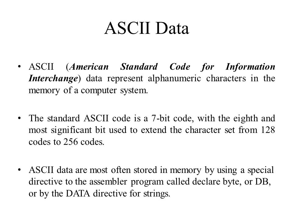 ASCII Data ASCII (American Standard Code for Information Interchange) data represent alphanumeric characters in the memory of a computer system.