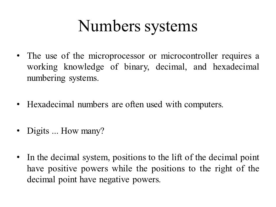 Numbers systems The use of the microprocessor or microcontroller requires a working knowledge of binary, decimal, and hexadecimal numbering systems.