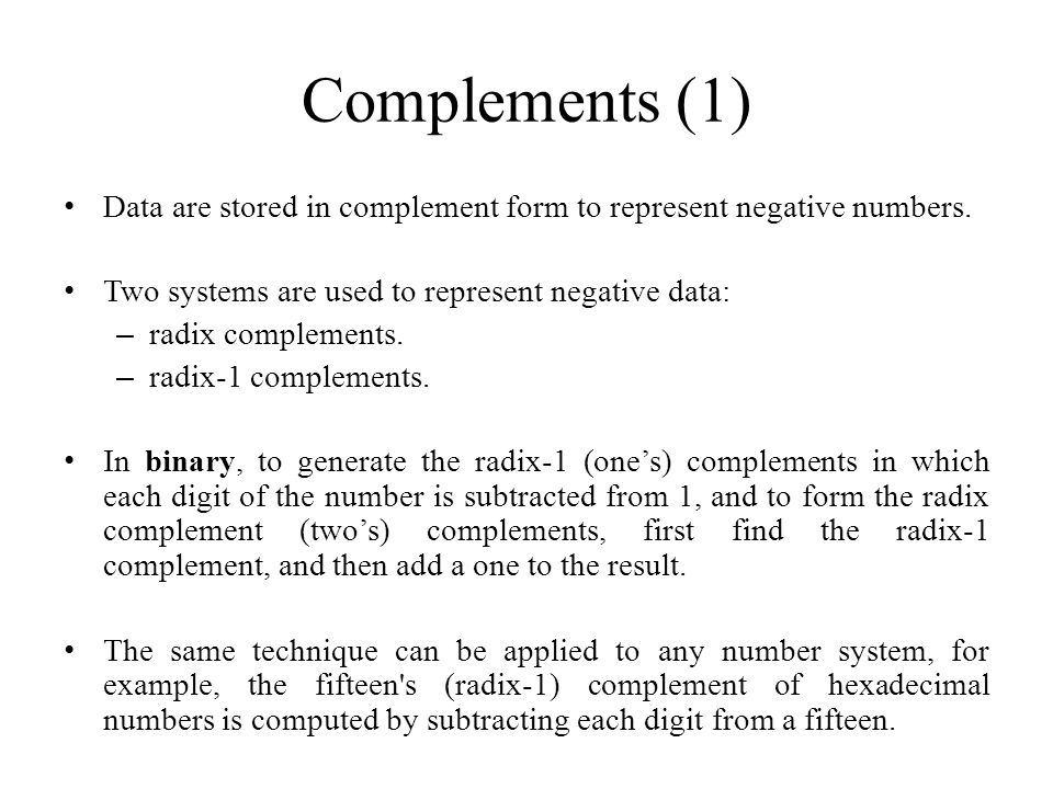 Complements (1) Data are stored in complement form to represent negative numbers. Two systems are used to represent negative data: