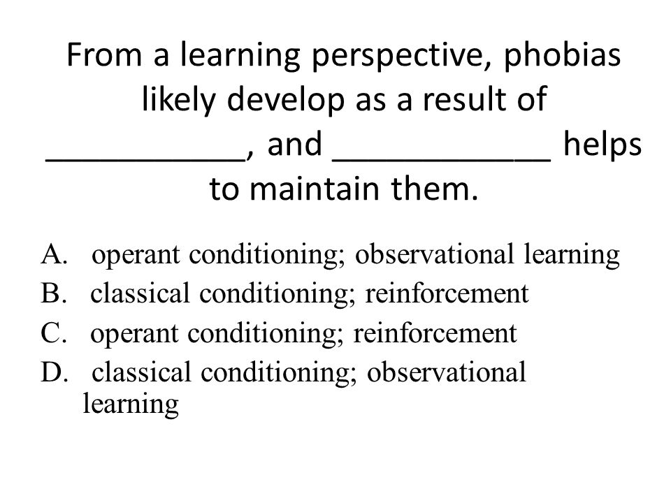 From a learning perspective, phobias likely develop as a result of ___________, and ____________ helps to maintain them.