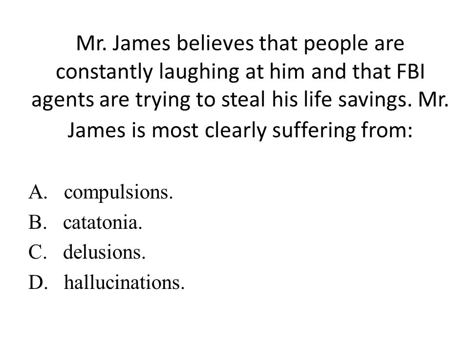 Mr. James believes that people are constantly laughing at him and that FBI agents are trying to steal his life savings. Mr. James is most clearly suffering from: