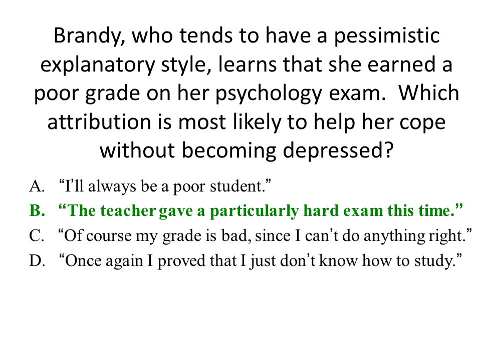 Brandy, who tends to have a pessimistic explanatory style, learns that she earned a poor grade on her psychology exam. Which attribution is most likely to help her cope without becoming depressed