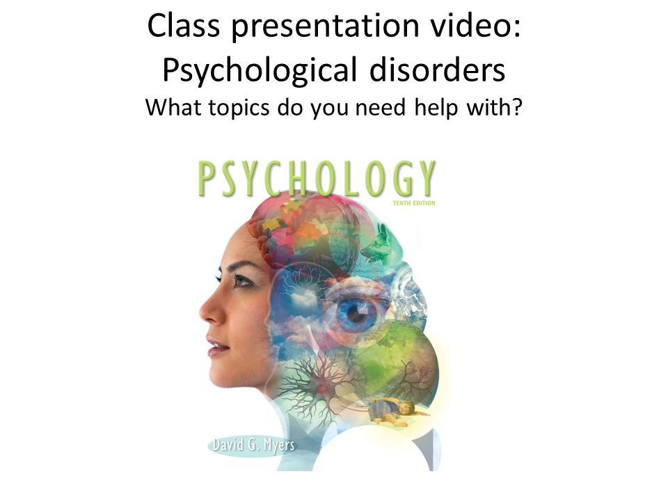 Class presentation video: Psychological disorders What topics do you need help with