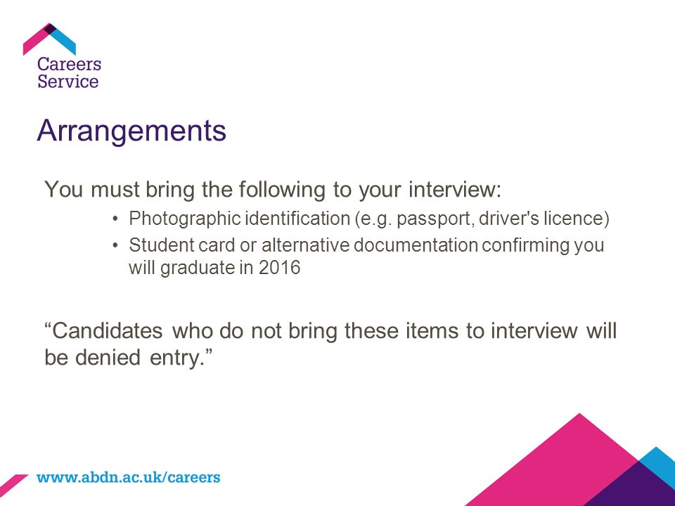 Arrangements You must bring the following to your interview: