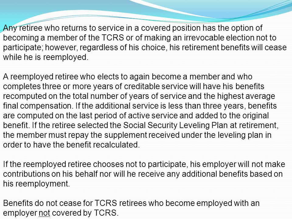 Any retiree who returns to service in a covered position has the option of becoming a member of the TCRS or of making an irrevocable election not to participate; however, regardless of his choice, his retirement benefits will cease while he is reemployed.