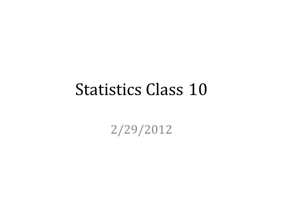 Statistics Class 10 2/29/2012