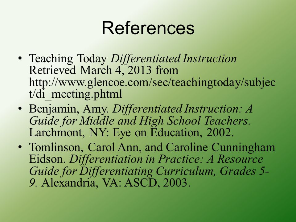 References Teaching Today Differentiated Instruction Retrieved March 4, 2013 from http://www.glencoe.com/sec/teachingtoday/subject/di_meeting.phtml.